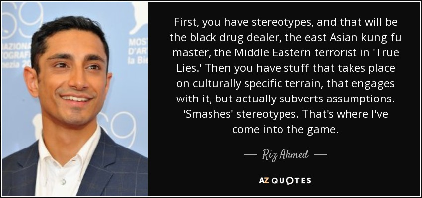 First, you have stereotypes, and that will be the black drug dealer, the east Asian kung fu master, the Middle Eastern terrorist in 'True Lies.' Then you have stuff that takes place on culturally specific terrain, that engages with it, but actually subverts assumptions. 'Smashes' stereotypes. That's where I've come into the game. - Riz Ahmed