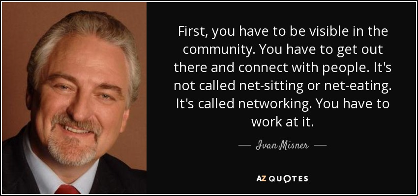 First, you have to be visible in the community. You have to get out there and connect with people. It's not called net-sitting or net-eating. It's called networking. You have to work at it. - Ivan Misner