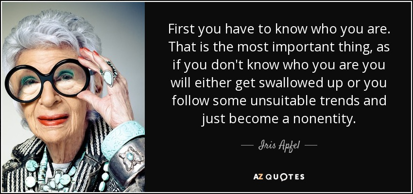 First you have to know who you are. That is the most important thing, as if you don't know who you are you will either get swallowed up or you follow some unsuitable trends and just become a nonentity. - Iris Apfel