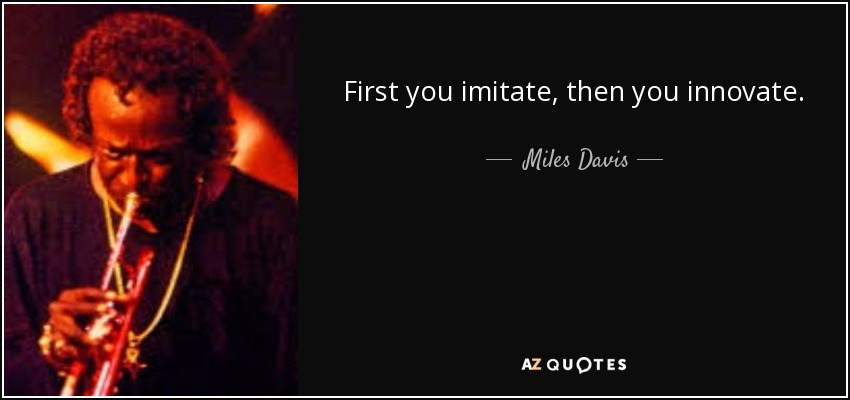 First you imitate, then you innovate. - Miles Davis