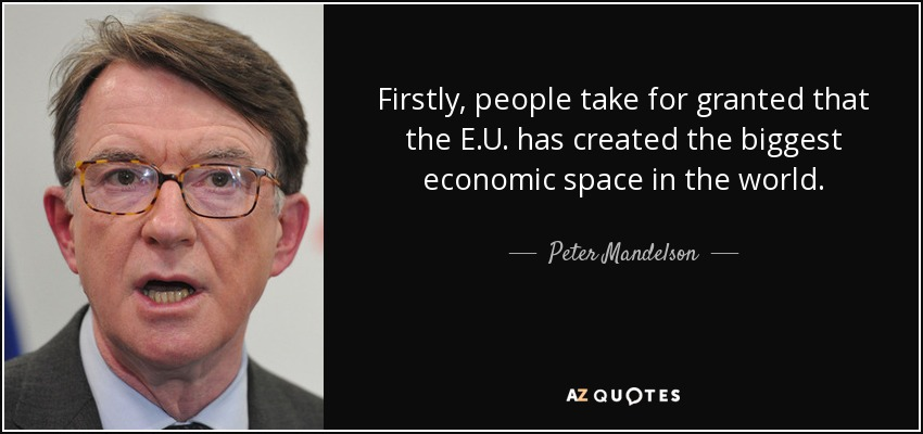Firstly, people take for granted that the E.U. has created the biggest economic space in the world. - Peter Mandelson
