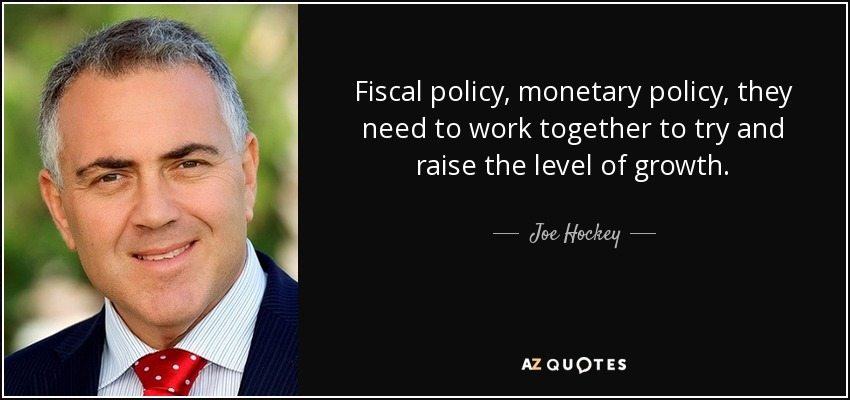 Fiscal policy, monetary policy, they need to work together to try and raise the level of growth. - Joe Hockey