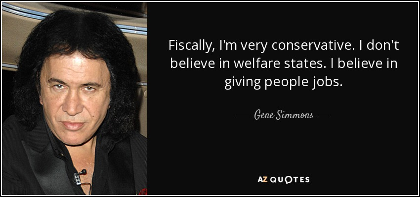 Fiscally, I'm very conservative. I don't believe in welfare states. I believe in giving people jobs. - Gene Simmons
