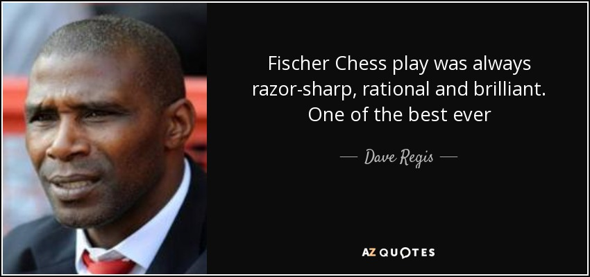 Fischer Chess play was always razor-sharp, rational and brilliant. One of the best ever - Dave Regis