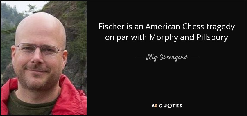 Fischer is an American Chess tragedy on par with Morphy and Pillsbury - Mig Greengard