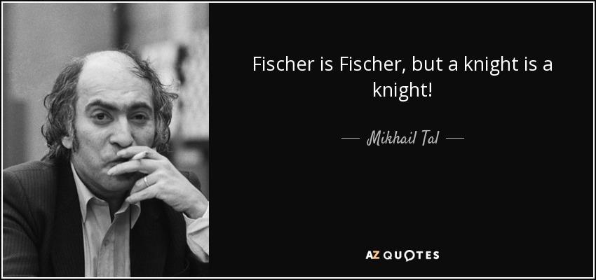 Fischer is Fischer, but a knight is a knight! - Mikhail Tal