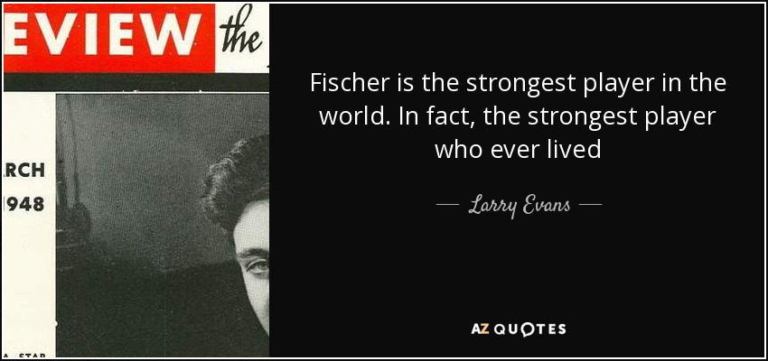 Fischer is the strongest player in the world. In fact, the strongest player who ever lived - Larry Evans