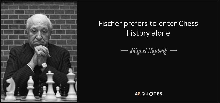 Fischer prefers to enter Chess history alone - Miguel Najdorf