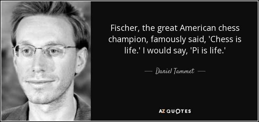 Fischer, the great American chess champion, famously said, 'Chess is life.' I would say, 'Pi is life.' - Daniel Tammet