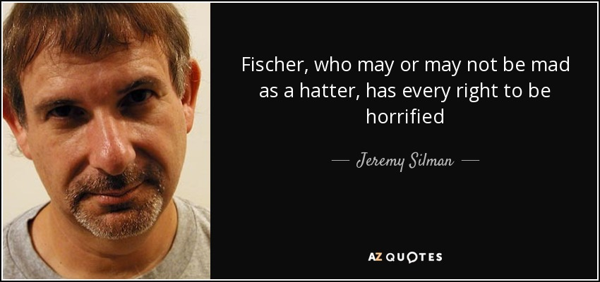 Fischer, who may or may not be mad as a hatter, has every right to be horrified - Jeremy Silman