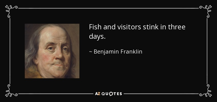 Fish and visitors stink in three days. - Benjamin Franklin