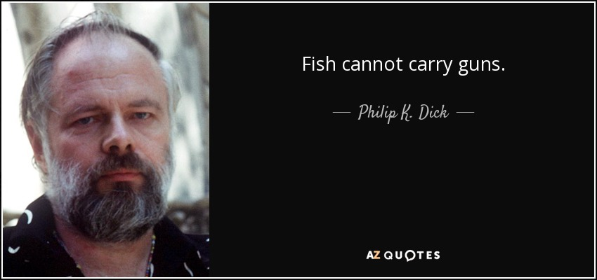 Fish cannot carry guns. - Philip K. Dick