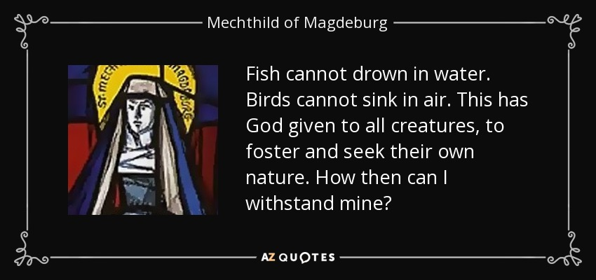 Fish cannot drown in water. Birds cannot sink in air. This has God given to all creatures, to foster and seek their own nature. How then can I withstand mine? - Mechthild of Magdeburg