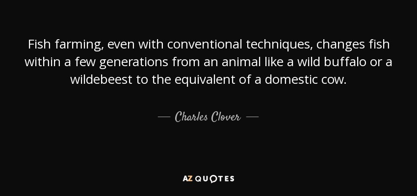 Fish farming, even with conventional techniques, changes fish within a few generations from an animal like a wild buffalo or a wildebeest to the equivalent of a domestic cow. - Charles Clover