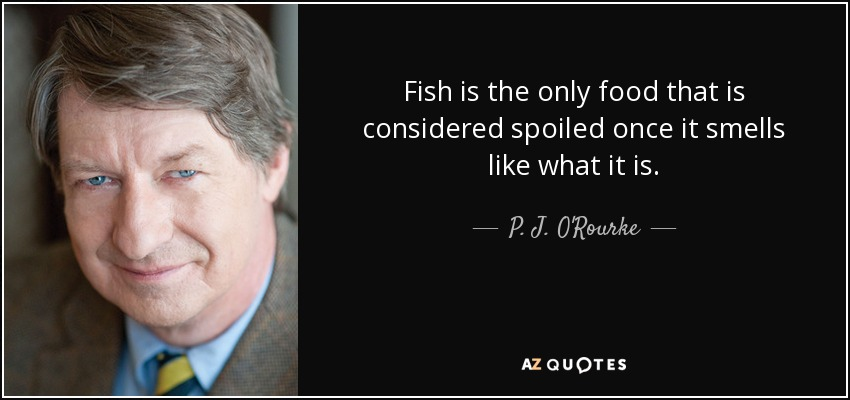 Fish is the only food that is considered spoiled once it smells like what it is. - P. J. O'Rourke