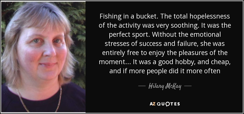 Fishing in a bucket. The total hopelessness of the activity was very soothing. It was the perfect sport. Without the emotional stresses of success and failure, she was entirely free to enjoy the pleasures of the moment... It was a good hobby, and cheap, and if more people did it more often - Hilary McKay