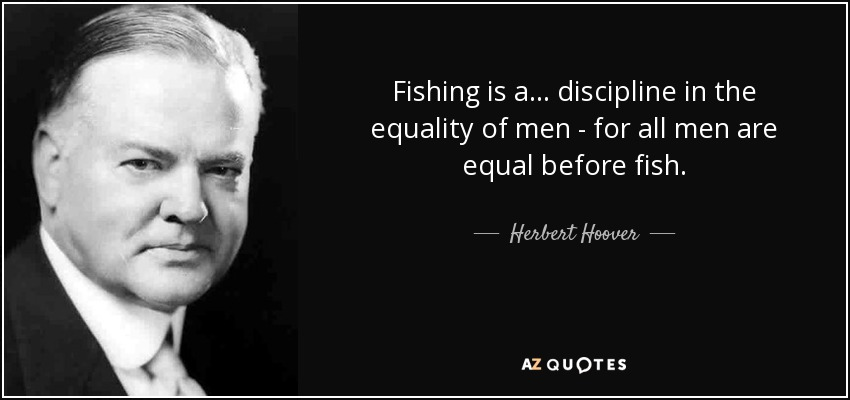 Fishing is a... discipline in the equality of men - for all men are equal before fish. - Herbert Hoover