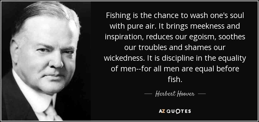 Fishing is the chance to wash one's soul with pure air. It brings meekness and inspiration, reduces our egoism, soothes our troubles and shames our wickedness. It is discipline in the equality of men--for all men are equal before fish. - Herbert Hoover