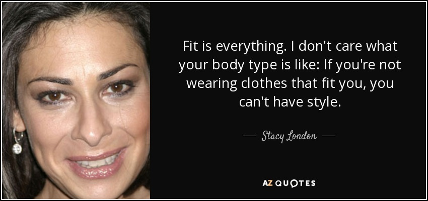 Fit is everything. I don't care what your body type is like: If you're not wearing clothes that fit you, you can't have style. - Stacy London