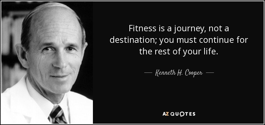 Kenneth H Cooper Quote Fitness Is A Journey Not A Destination You Must Continue