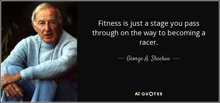 Fitness is just a stage you pass through on the way to becoming a racer. - George A. Sheehan