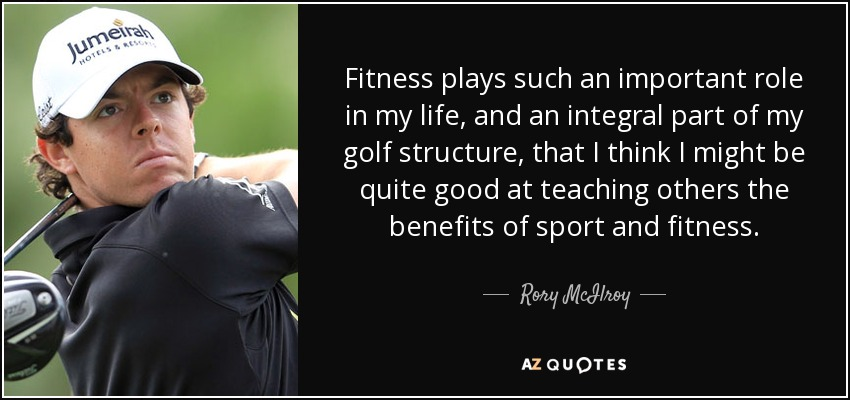 Fitness plays such an important role in my life, and an integral part of my golf structure, that I think I might be quite good at teaching others the benefits of sport and fitness. - Rory McIlroy