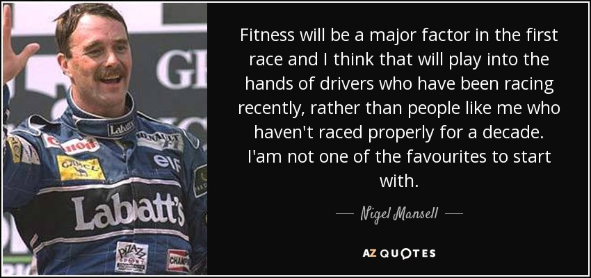 Fitness will be a major factor in the first race and I think that will play into the hands of drivers who have been racing recently, rather than people like me who haven't raced properly for a decade. I'am not one of the favourites to start with. - Nigel Mansell