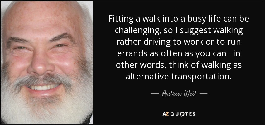 Fitting a walk into a busy life can be challenging, so I suggest walking rather driving to work or to run errands as often as you can - in other words, think of walking as alternative transportation. - Andrew Weil