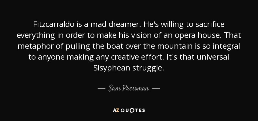 Fitzcarraldo is a mad dreamer. He's willing to sacrifice everything in order to make his vision of an opera house. That metaphor of pulling the boat over the mountain is so integral to anyone making any creative effort. It's that universal Sisyphean struggle. - Sam Pressman