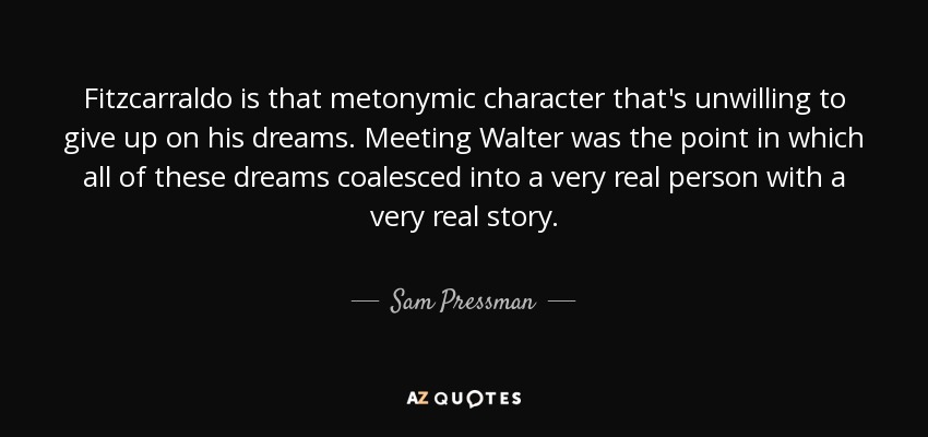 Fitzcarraldo is that metonymic character that's unwilling to give up on his dreams. Meeting Walter was the point in which all of these dreams coalesced into a very real person with a very real story. - Sam Pressman