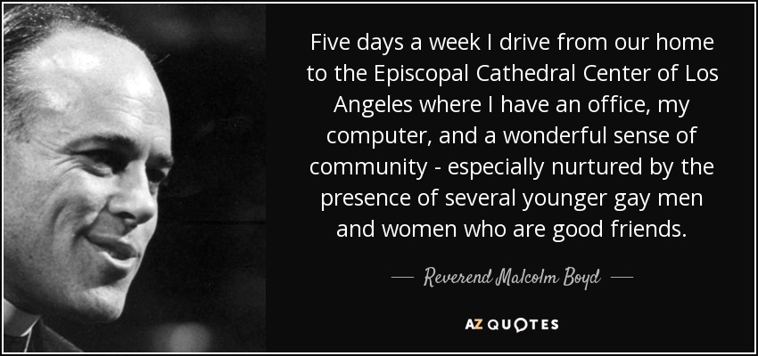 Five days a week I drive from our home to the Episcopal Cathedral Center of Los Angeles where I have an office, my computer, and a wonderful sense of community - especially nurtured by the presence of several younger gay men and women who are good friends. - Reverend Malcolm Boyd