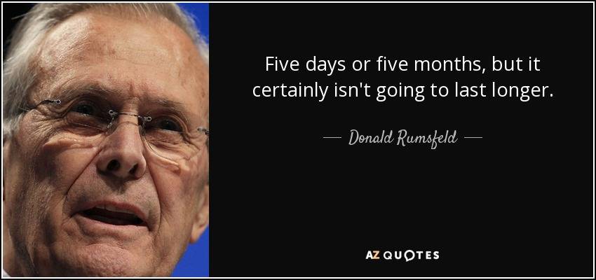 Five days or five months, but it certainly isn't going to last longer. - Donald Rumsfeld