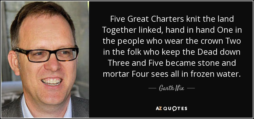 Five Great Charters knit the land Together linked, hand in hand One in the people who wear the crown Two in the folk who keep the Dead down Three and Five became stone and mortar Four sees all in frozen water. - Garth Nix
