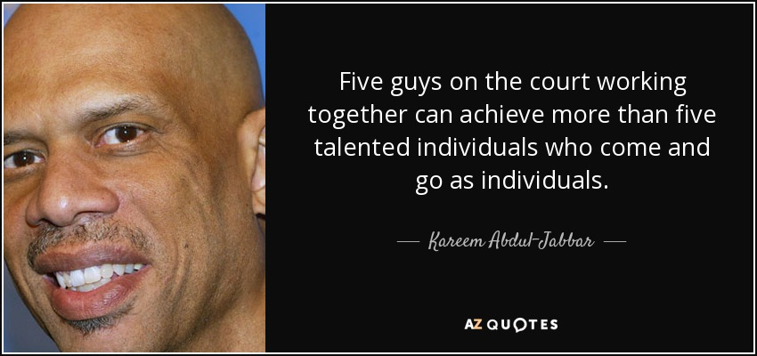 Five guys on the court working together can achieve more than five talented individuals who come and go as individuals. - Kareem Abdul-Jabbar