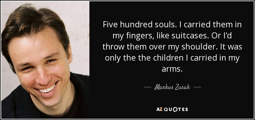 Five hundred souls. I carried them in my fingers, like suitcases. Or I'd throw them over my shoulder. It was only the the children I carried in my arms. - Markus Zusak