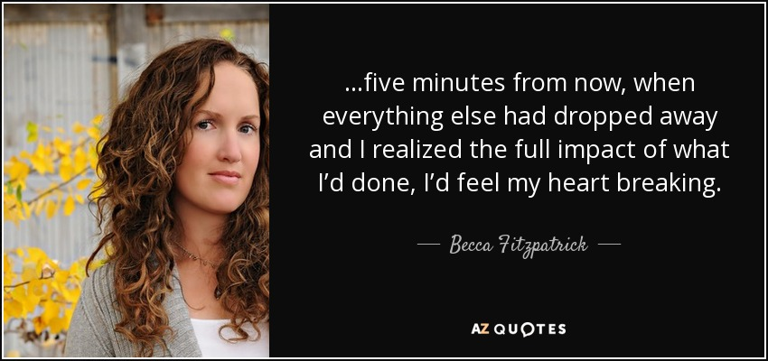 ...five minutes from now, when everything else had dropped away and I realized the full impact of what I'd done, I'd feel my heart breaking. - Becca Fitzpatrick