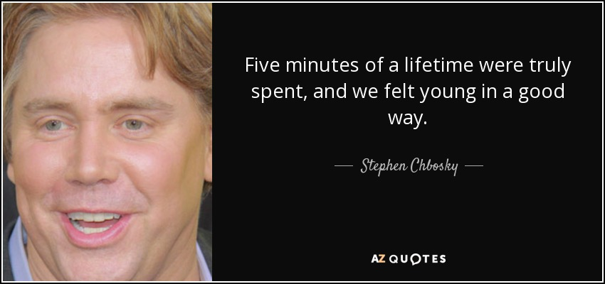 Five minutes of a lifetime were truly spent, and we felt young in a good way. - Stephen Chbosky
