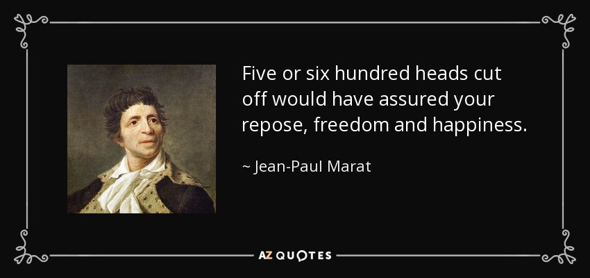 Five or six hundred heads cut off would have assured your repose, freedom and happiness. - Jean-Paul Marat