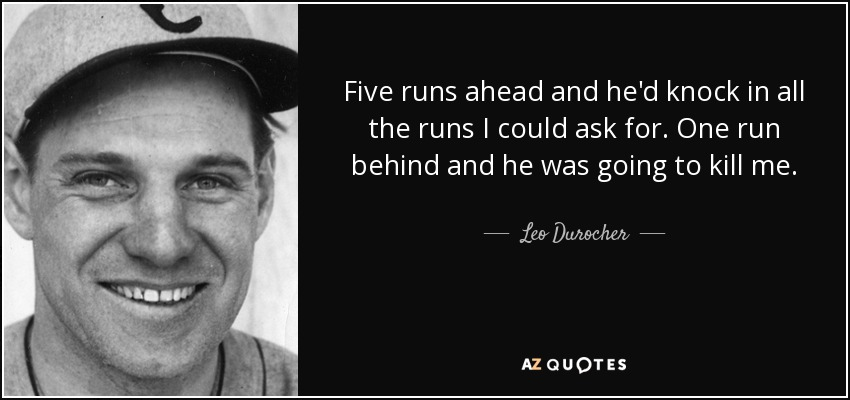 Five runs ahead and he'd knock in all the runs I could ask for. One run behind and he was going to kill me. - Leo Durocher