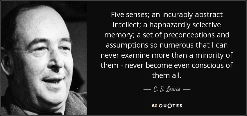 Five senses; an incurably abstract intellect; a haphazardly selective memory; a set of preconceptions and assumptions so numerous that I can never examine more than a minority of them - never become even conscious of them all. - C. S. Lewis