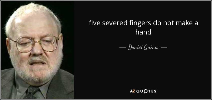 five severed fingers do not make a hand - Daniel Quinn