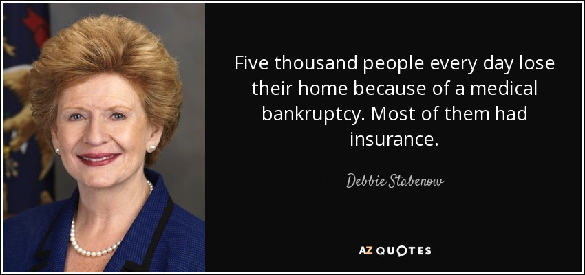 Five thousand people every day lose their home because of a medical bankruptcy. Most of them had insurance. - Debbie Stabenow