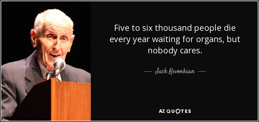 Five to six thousand people die every year waiting for organs, but nobody cares. - Jack Kevorkian