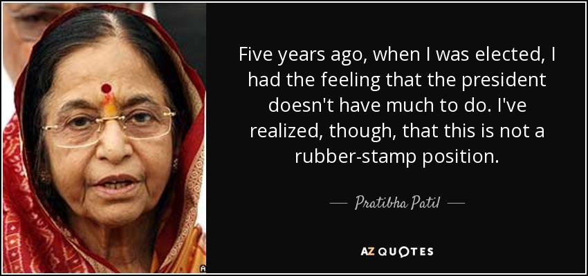 Five years ago, when I was elected, I had the feeling that the president doesn't have much to do. I've realized, though, that this is not a rubber-stamp position. - Pratibha Patil