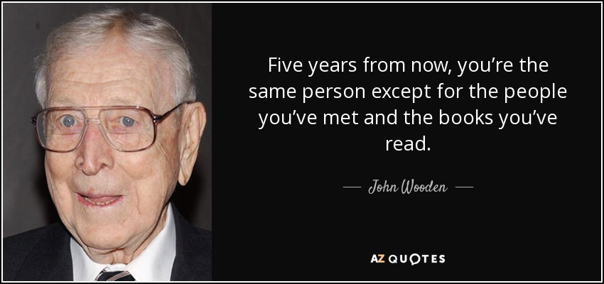Five years from now, you're the same person except for the people you've met and the books you've read. - John Wooden