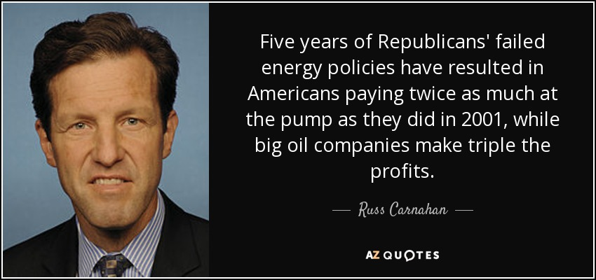 Five years of Republicans' failed energy policies have resulted in Americans paying twice as much at the pump as they did in 2001, while big oil companies make triple the profits. - Russ Carnahan