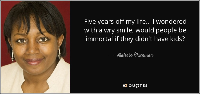 Five years off my life... I wondered with a wry smile, would people be immortal if they didn't have kids? - Malorie Blackman