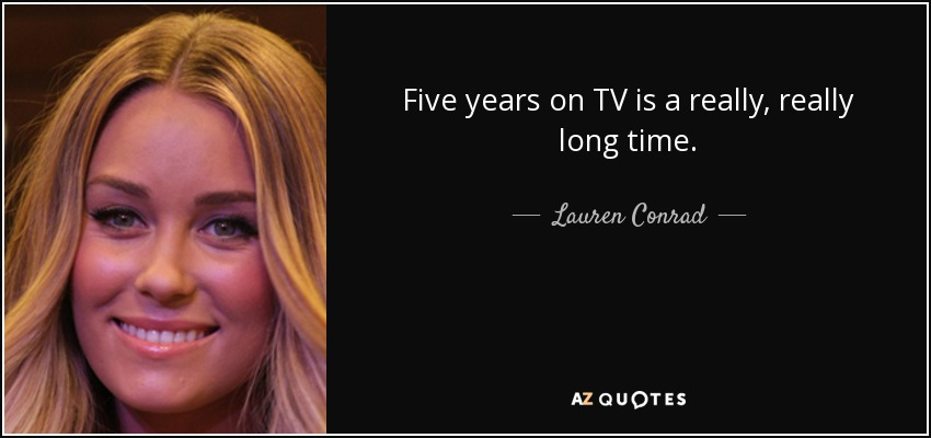 Five years on TV is a really, really long time. - Lauren Conrad
