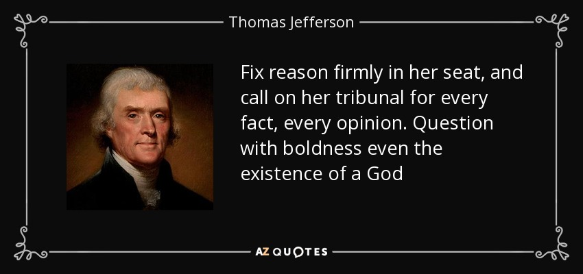 Fix reason firmly in her seat, and call on her tribunal for every fact, every opinion. Question with boldness even the existence of a God - Thomas Jefferson