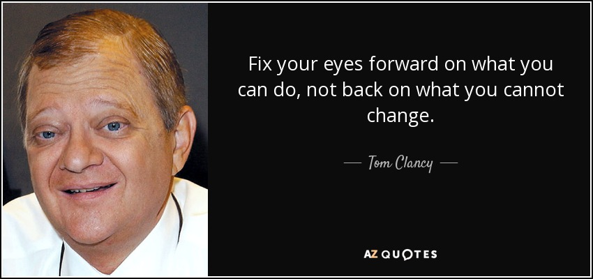 Fix your eyes forward on what you can do, not back on what you cannot change. - Tom Clancy